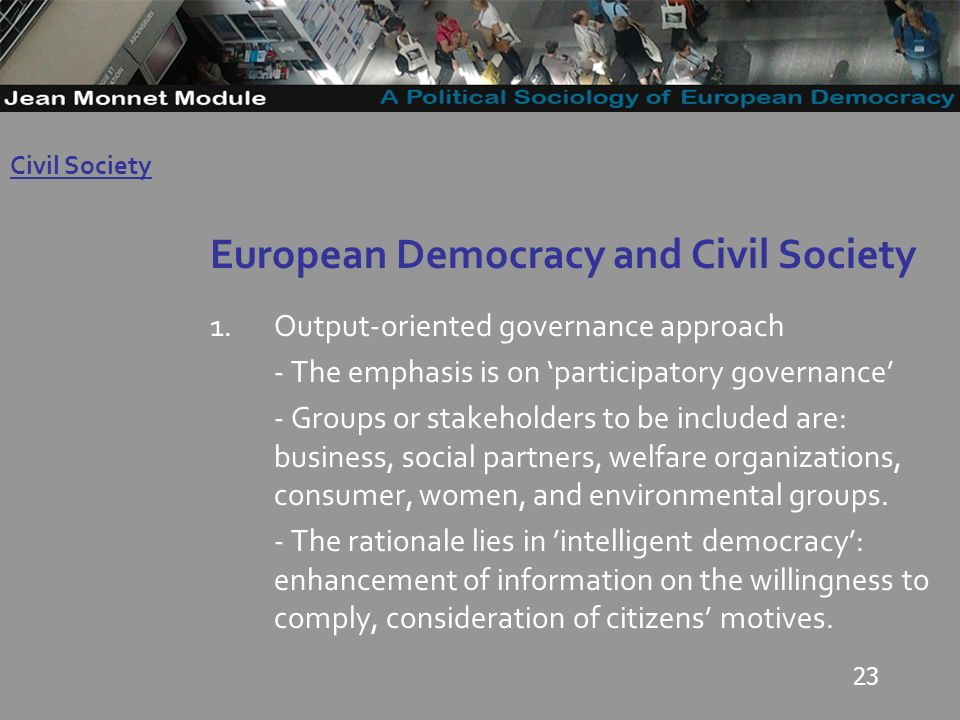 23 European Democracy and Civil Society 1.Output-oriented governance approach - The emphasis is on participatory governance - Groups or stakeholders to be included are: business, social partners, welfare organizations, consumer, women, and environmental groups.