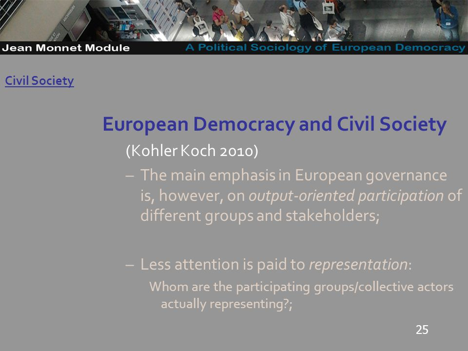 25 European Democracy and Civil Society (Kohler Koch 2010) –The main emphasis in European governance is, however, on output-oriented participation of different groups and stakeholders; –Less attention is paid to representation: Whom are the participating groups/collective actors actually representing ; Governo Locale Civil Society