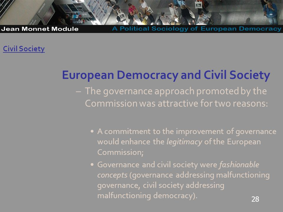 28 European Democracy and Civil Society –The governance approach promoted by the Commission was attractive for two reasons: A commitment to the improvement of governance would enhance the legitimacy of the European Commission; Governance and civil society were fashionable concepts (governance addressing malfunctioning governance, civil society addressing malfunctioning democracy).