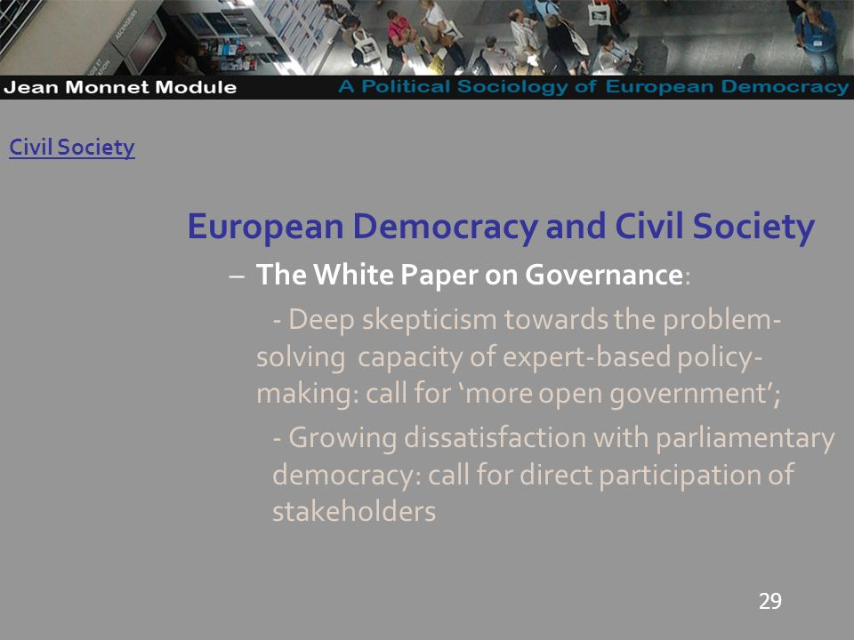 29 European Democracy and Civil Society –The White Paper on Governance: - Deep skepticism towards the problem- solving capacity of expert-based policy- making: call for more open government; - Growing dissatisfaction with parliamentary democracy: call for direct participation of stakeholders Governo Locale Civil Society