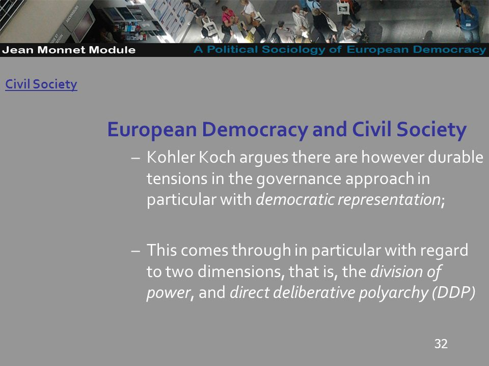 32 European Democracy and Civil Society –Kohler Koch argues there are however durable tensions in the governance approach in particular with democratic representation; –This comes through in particular with regard to two dimensions, that is, the division of power, and direct deliberative polyarchy (DDP) Governo Locale Civil Society