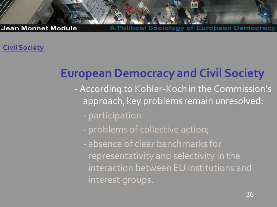 36 European Democracy and Civil Society - According to Kohler-Koch in the Commissions approach, key problems remain unresolved: - participation - problems of collective action; - absence of clear benchmarks for representativity and selectivity in the interaction between EU institutions and interest groups.