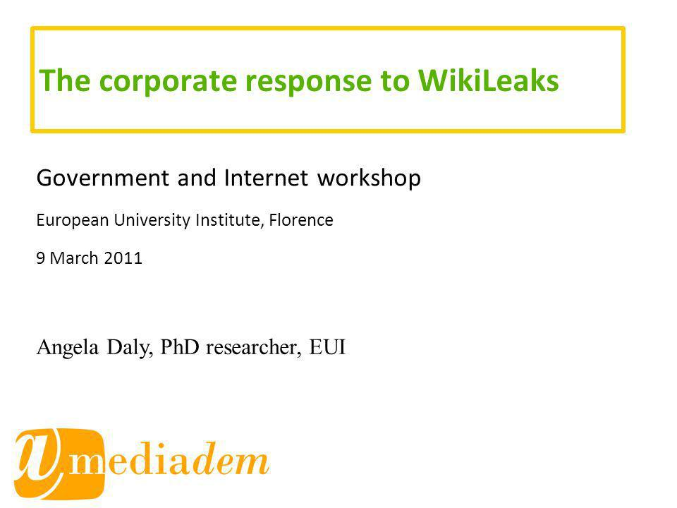 The corporate response to WikiLeaks Government and Internet workshop European University Institute, Florence 9 March 2011 Angela Daly, PhD researcher, EUI