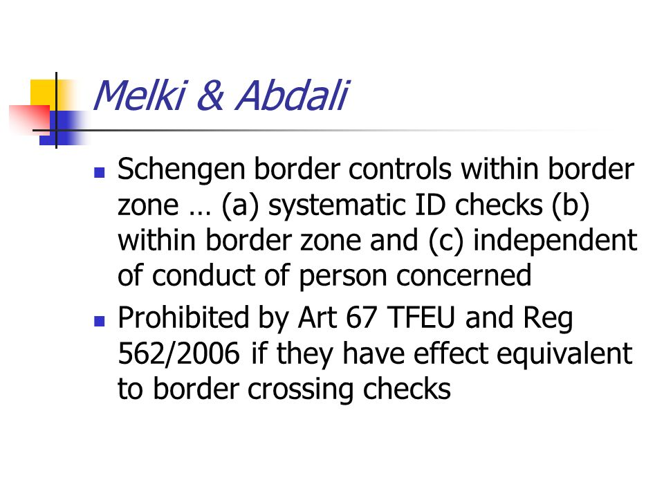 Melki & Abdali Schengen border controls within border zone … (a) systematic ID checks (b) within border zone and (c) independent of conduct of person concerned Prohibited by Art 67 TFEU and Reg 562/2006 if they have effect equivalent to border crossing checks