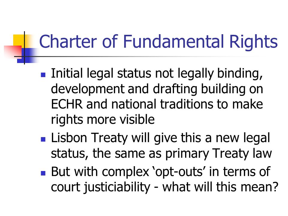 Charter of Fundamental Rights Initial legal status not legally binding, development and drafting building on ECHR and national traditions to make rights more visible Lisbon Treaty will give this a new legal status, the same as primary Treaty law But with complex opt-outs in terms of court justiciability - what will this mean