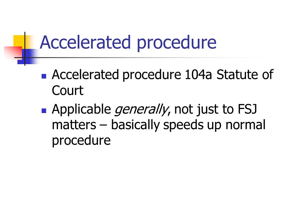Accelerated procedure Accelerated procedure 104a Statute of Court Applicable generally, not just to FSJ matters – basically speeds up normal procedure