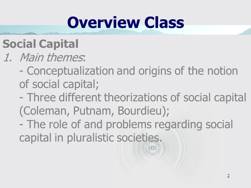2 Overview Class Social Capital 1.Main themes: - Conceptualization and origins of the notion of social capital; - Three different theorizations of social capital (Coleman, Putnam, Bourdieu); - The role of and problems regarding social capital in pluralistic societies.