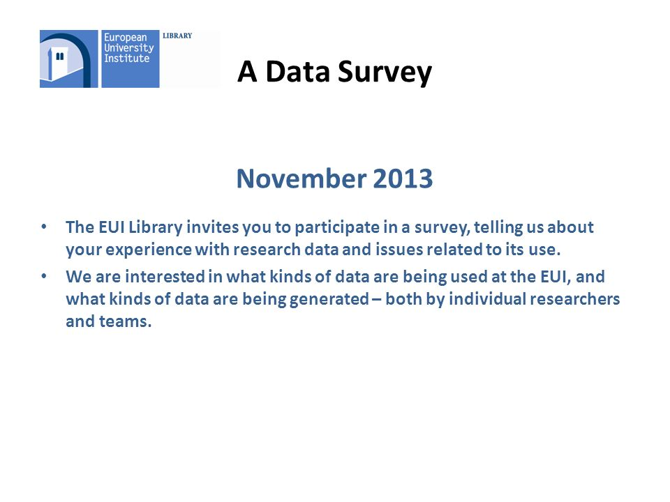 A Data Survey November 2013 The EUI Library invites you to participate in a survey, telling us about your experience with research data and issues related to its use.