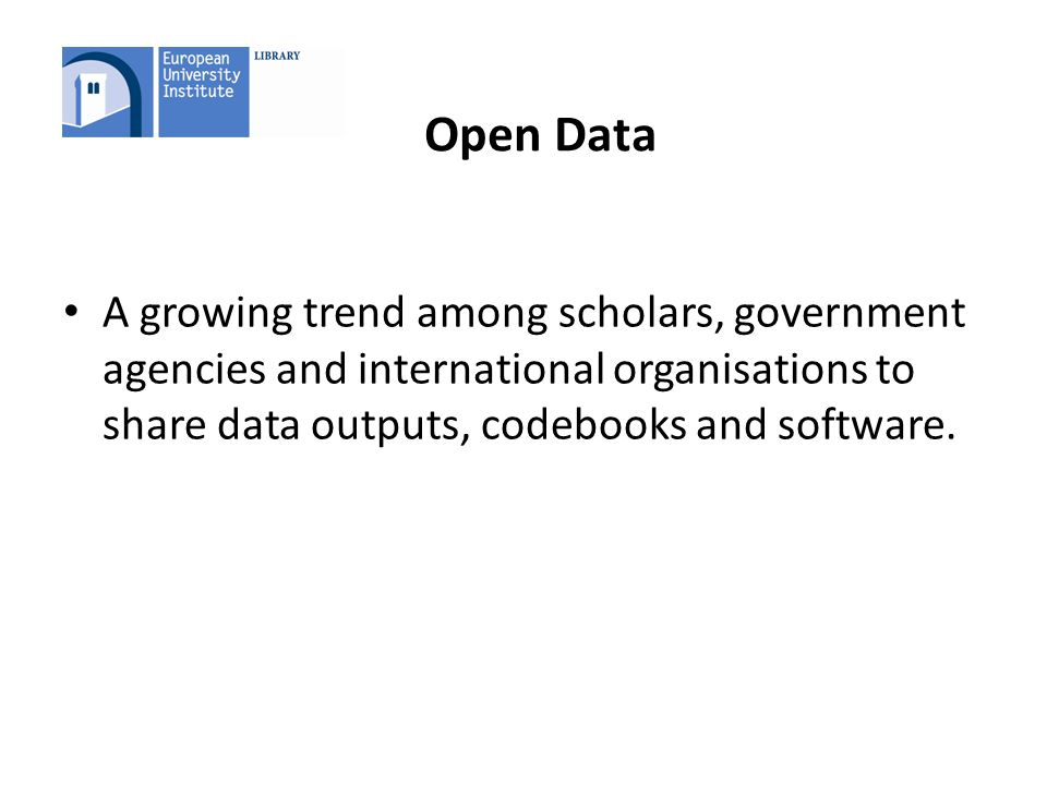 Open Data A growing trend among scholars, government agencies and international organisations to share data outputs, codebooks and software.