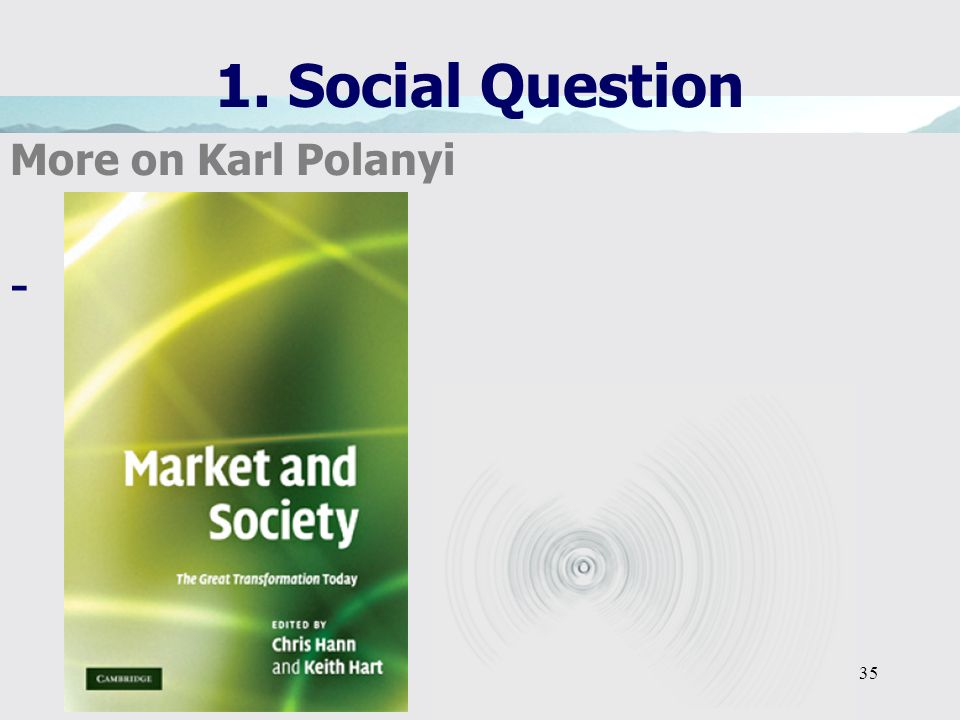 35 1. Social Question More on Karl Polanyi -…