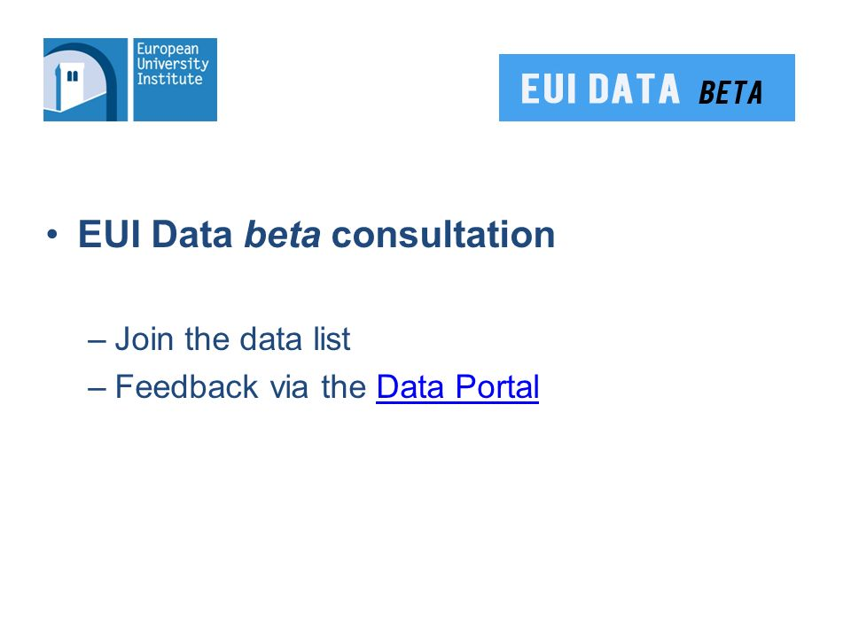 EUI Data beta consultation –Join the data list –Feedback via the Data PortalData Portal