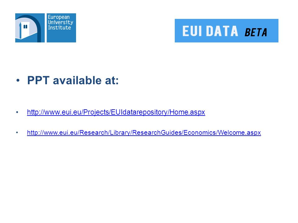 PPT available at: http://www.eui.eu/Projects/EUIdatarepository/Home.aspx http://www.eui.eu/Research/Library/ResearchGuides/Economics/Welcome.aspx