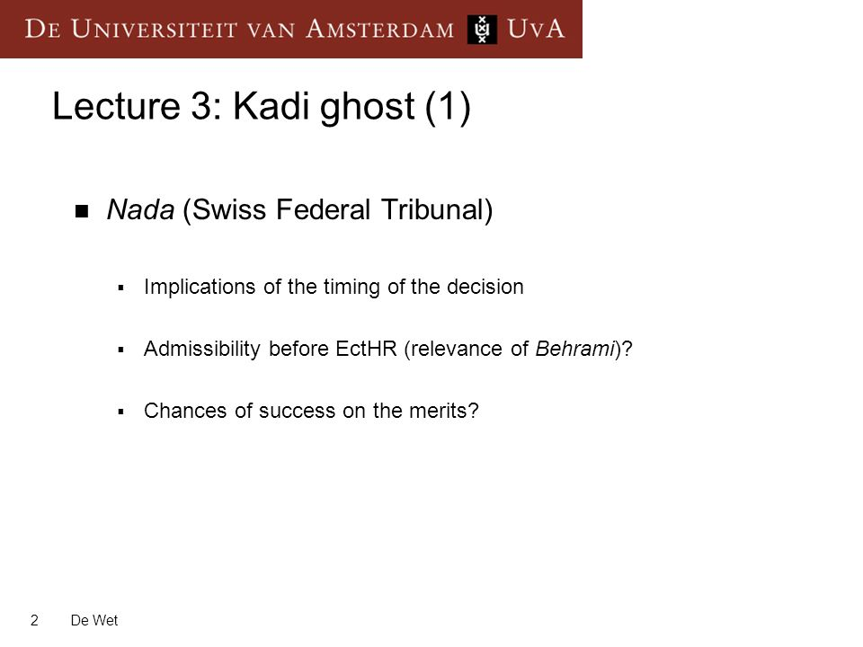 2 De Wet Lecture 3: Kadi ghost (1) Nada (Swiss Federal Tribunal) Implications of the timing of the decision Admissibility before EctHR (relevance of Behrami).