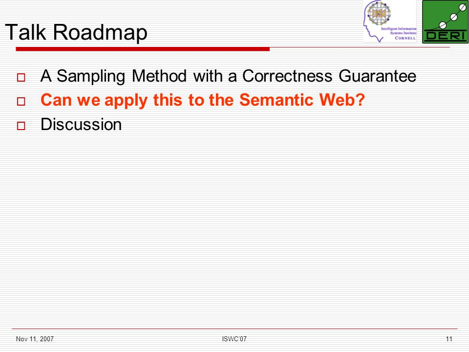 Nov 11, 2007ISWC0711 Talk Roadmap A Sampling Method with a Correctness Guarantee Can we apply this to the Semantic Web.
