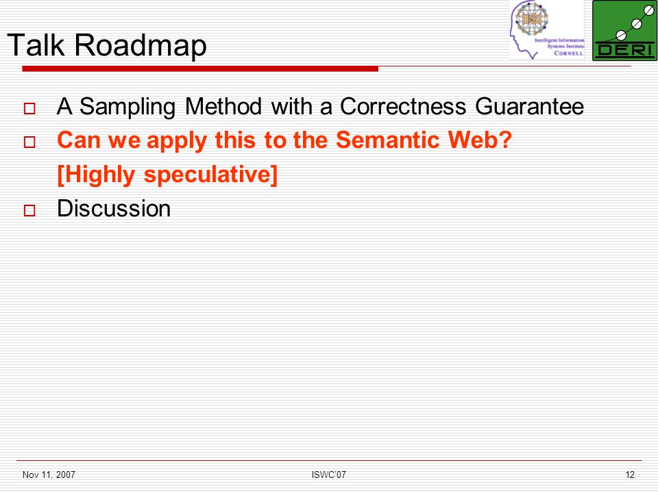 Nov 11, 2007ISWC0712 Talk Roadmap A Sampling Method with a Correctness Guarantee Can we apply this to the Semantic Web.
