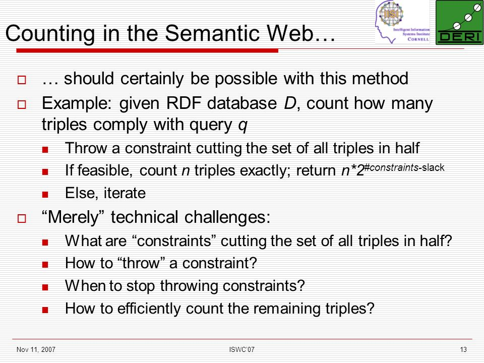 Nov 11, 2007ISWC0713 Counting in the Semantic Web… … should certainly be possible with this method Example: given RDF database D, count how many triples comply with query q Throw a constraint cutting the set of all triples in half If feasible, count n triples exactly; return n*2 #constraints-slack Else, iterate Merely technical challenges: What are constraints cutting the set of all triples in half.