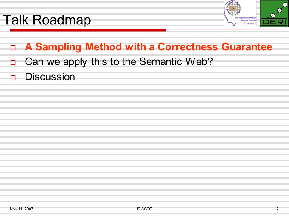 Nov 11, 2007ISWC072 Talk Roadmap A Sampling Method with a Correctness Guarantee Can we apply this to the Semantic Web.
