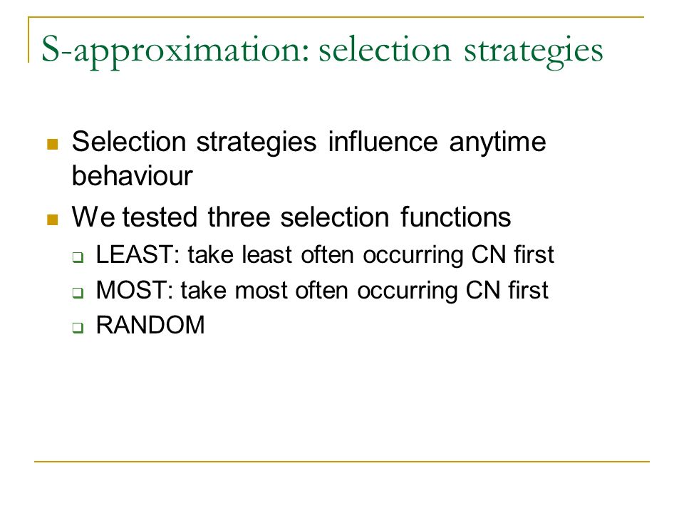 S-approximation: selection strategies Selection strategies influence anytime behaviour We tested three selection functions LEAST: take least often occurring CN first MOST: take most often occurring CN first RANDOM