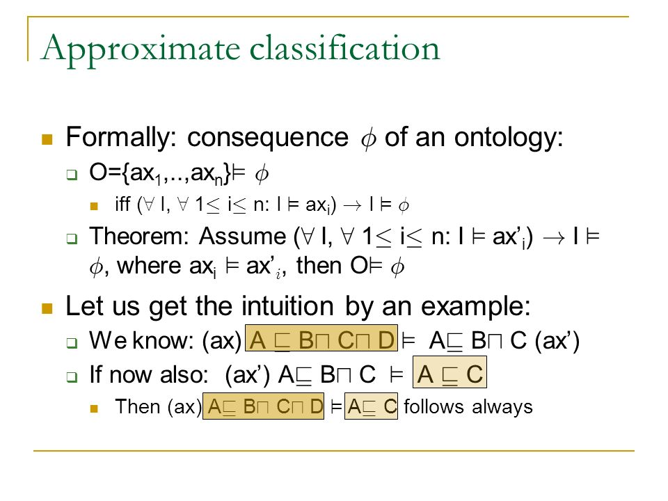 Approximate classification Formally: consequence Á of an ontology: O={ax 1,..,ax n } ² Á iff ( 8 I, 8 1 · i · n: I ² ax i ) .