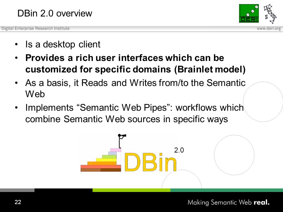 22 DBin 2.0 overview Is a desktop client Provides a rich user interfaces which can be customized for specific domains (Brainlet model) As a basis, it Reads and Writes from/to the Semantic Web Implements Semantic Web Pipes: workflows which combine Semantic Web sources in specific ways 2.0