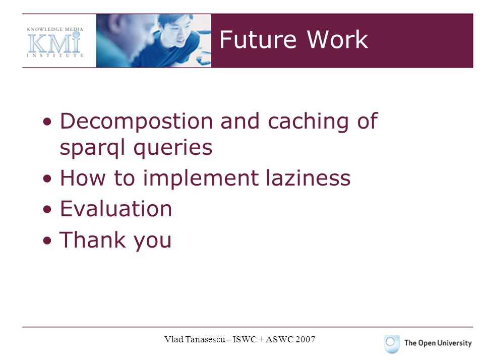 Vlad Tanasescu – ISWC + ASWC 2007 Future Work Decompostion and caching of sparql queries How to implement laziness Evaluation Thank you