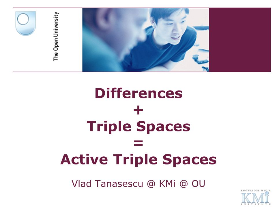 Differences + Triple Spaces = Active Triple Spaces Vlad Tanasescu @ KMi @ OU
