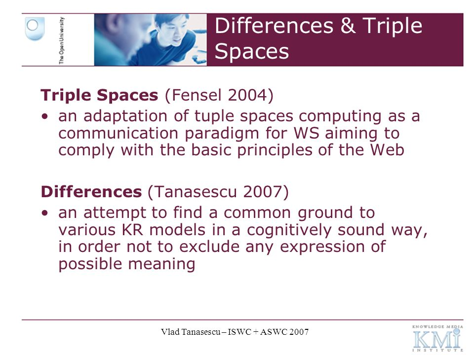 Vlad Tanasescu – ISWC + ASWC 2007 Differences & Triple Spaces Triple Spaces (Fensel 2004) an adaptation of tuple spaces computing as a communication paradigm for WS aiming to comply with the basic principles of the Web Differences (Tanasescu 2007) an attempt to find a common ground to various KR models in a cognitively sound way, in order not to exclude any expression of possible meaning