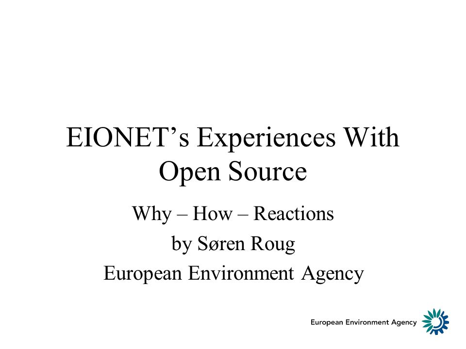 EIONETs Experiences With Open Source Why – How – Reactions by Søren Roug European Environment Agency