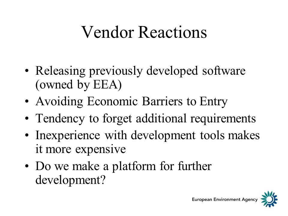 Vendor Reactions Releasing previously developed software (owned by EEA) Avoiding Economic Barriers to Entry Tendency to forget additional requirements Inexperience with development tools makes it more expensive Do we make a platform for further development
