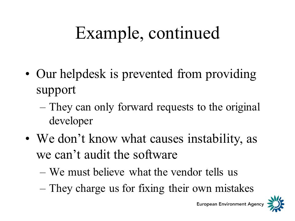 Example, continued Our helpdesk is prevented from providing support –They can only forward requests to the original developer We dont know what causes instability, as we cant audit the software –We must believe what the vendor tells us –They charge us for fixing their own mistakes
