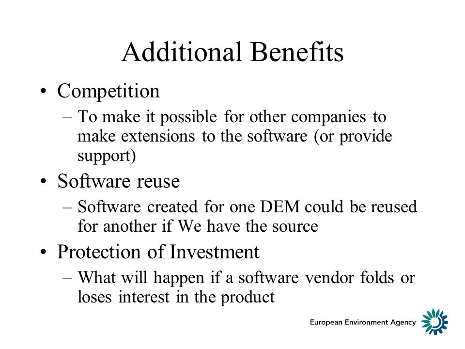 Additional Benefits Competition –To make it possible for other companies to make extensions to the software (or provide support) Software reuse –Software created for one DEM could be reused for another if We have the source Protection of Investment –What will happen if a software vendor folds or loses interest in the product