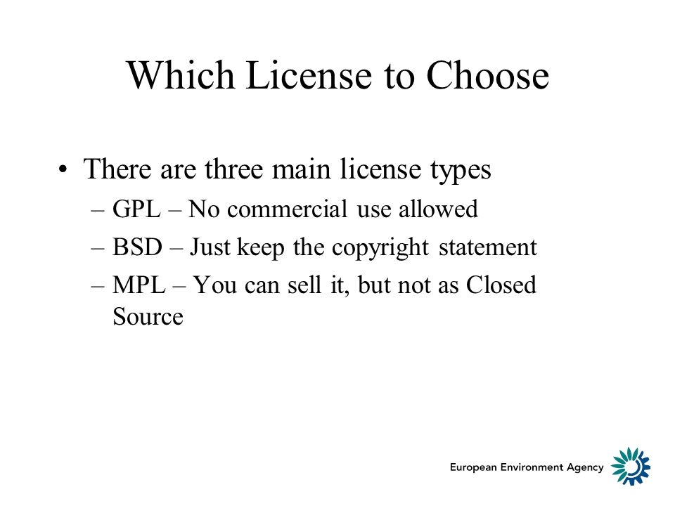 Which License to Choose There are three main license types –GPL – No commercial use allowed –BSD – Just keep the copyright statement –MPL – You can sell it, but not as Closed Source
