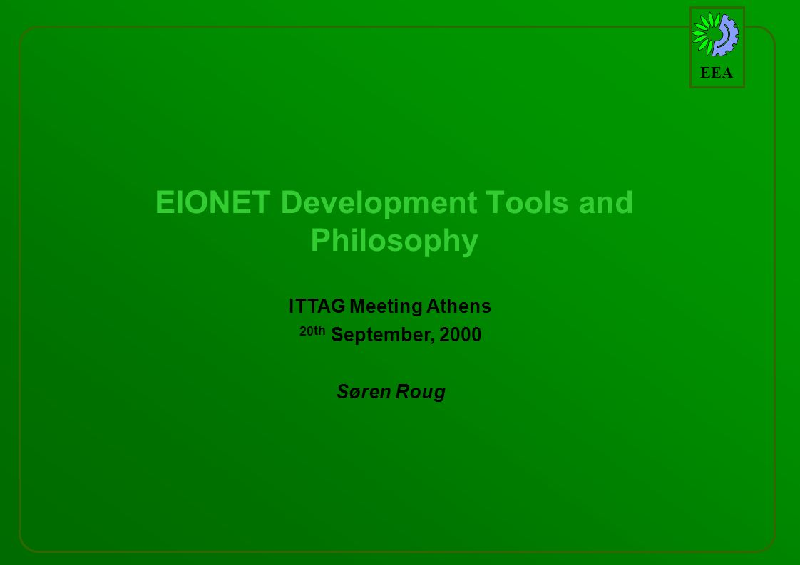 EEA EIONET Development Tools and Philosophy ITTAG Meeting Athens 20 th September, 2000 Søren Roug