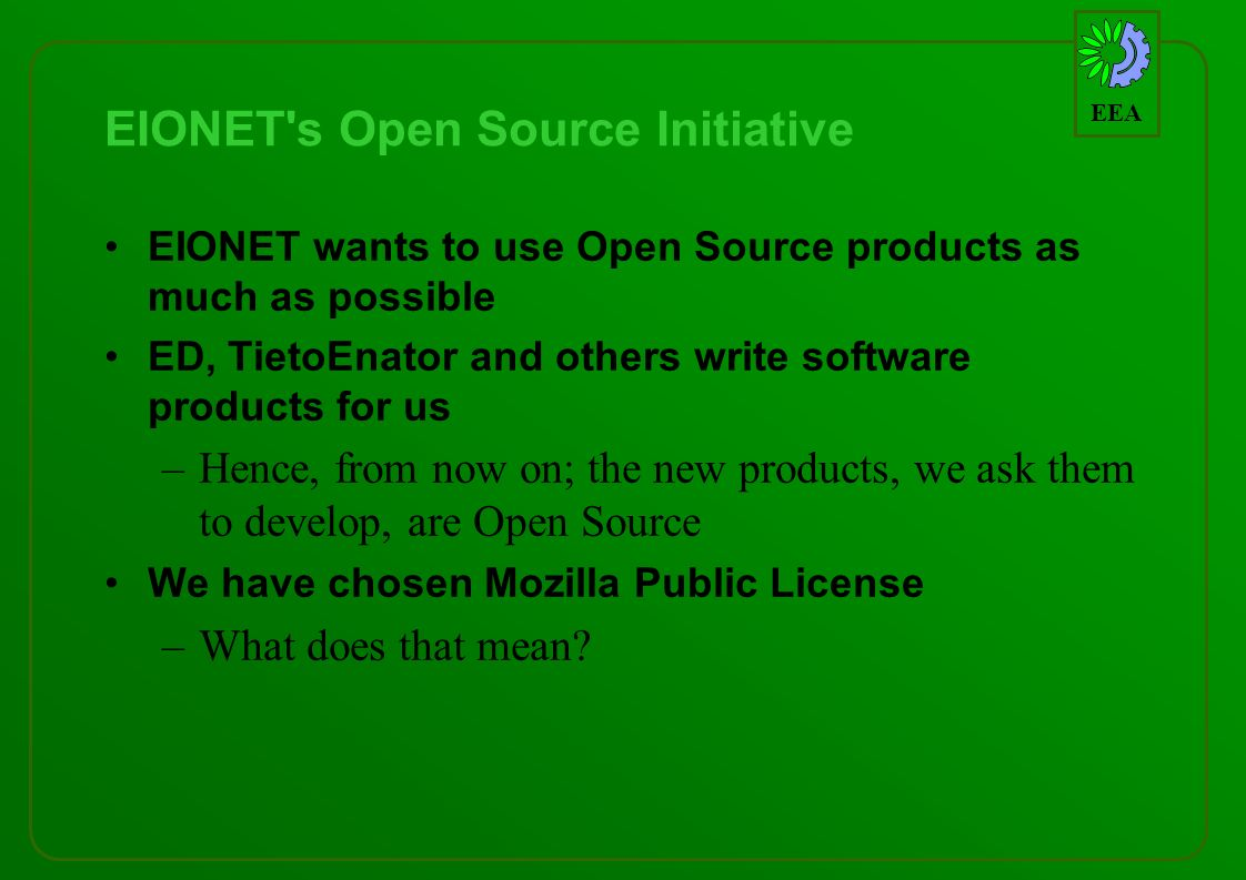 EEA EIONET s Open Source Initiative EIONET wants to use Open Source products as much as possible ED, TietoEnator and others write software products for us –Hence, from now on; the new products, we ask them to develop, are Open Source We have chosen Mozilla Public License –What does that mean