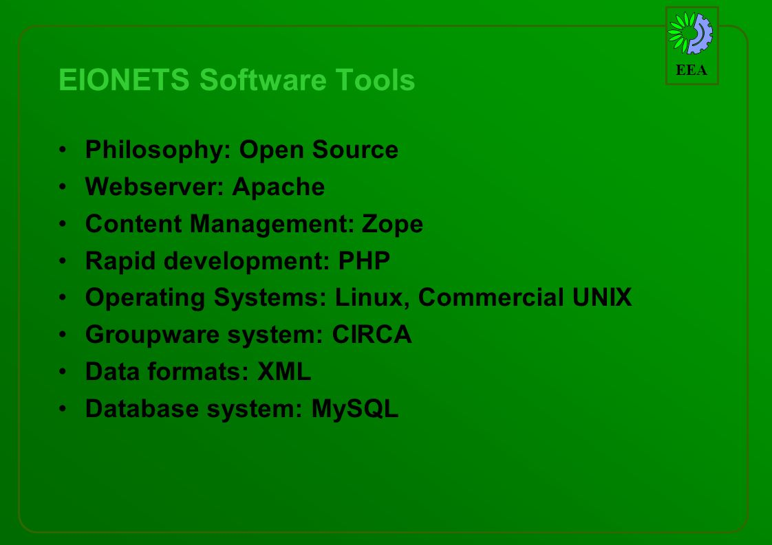 EEA EIONETS Software Tools Philosophy: Open Source Webserver: Apache Content Management: Zope Rapid development: PHP Operating Systems: Linux, Commercial UNIX Groupware system: CIRCA Data formats: XML Database system: MySQL