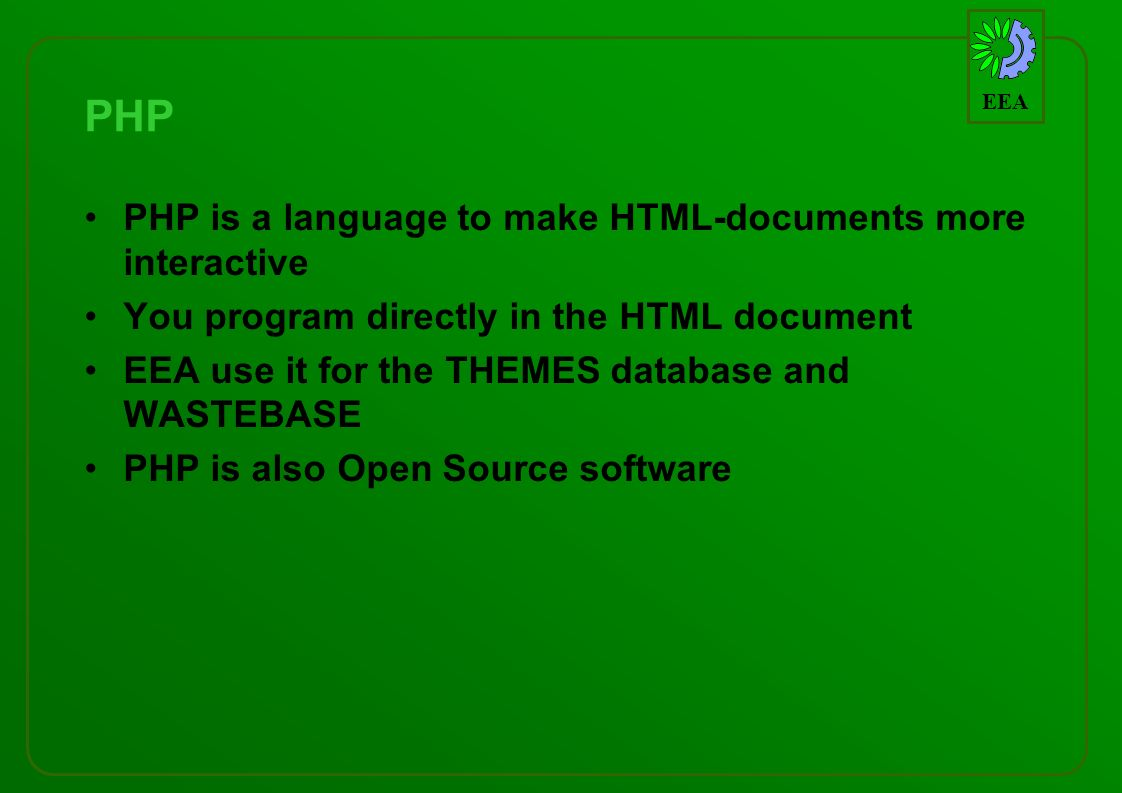 EEA PHP PHP is a language to make HTML-documents more interactive You program directly in the HTML document EEA use it for the THEMES database and WASTEBASE PHP is also Open Source software