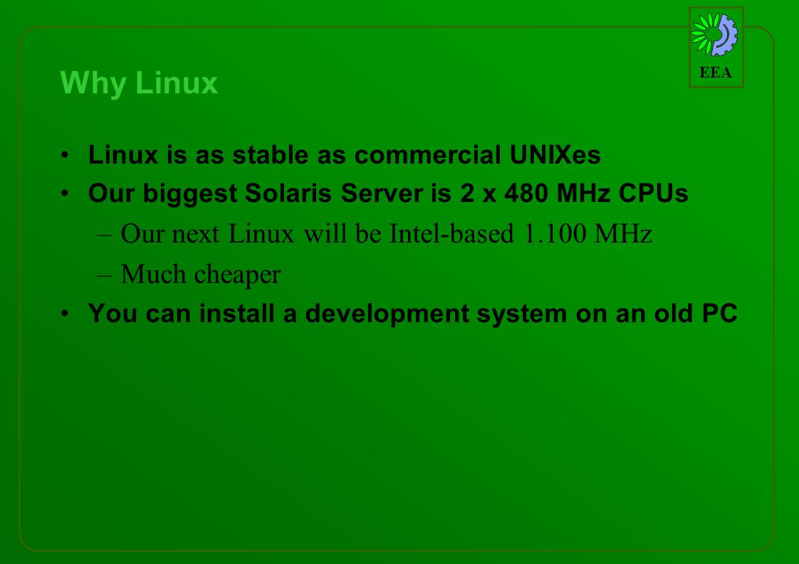 EEA Why Linux Linux is as stable as commercial UNIXes Our biggest Solaris Server is 2 x 480 MHz CPUs –Our next Linux will be Intel-based 1.100 MHz –Much cheaper You can install a development system on an old PC