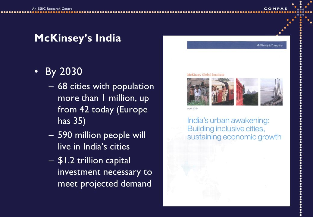 McKinseys India By 2030 –68 cities with population more than 1 million, up from 42 today (Europe has 35) –590 million people will live in Indias cities –$1.2 trillion capital investment necessary to meet projected demand