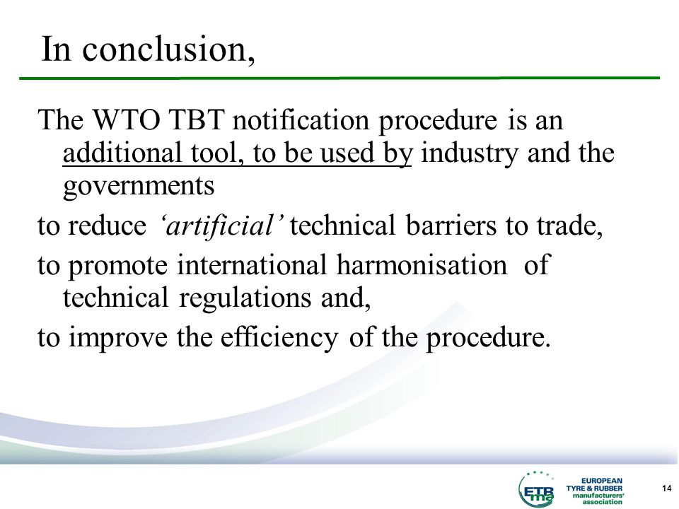 14 The WTO TBT notification procedure is an additional tool, to be used by industry and the governments to reduce artificial technical barriers to trade, to promote international harmonisation of technical regulations and, to improve the efficiency of the procedure.