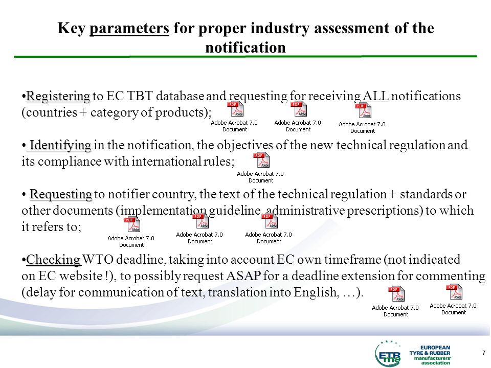 7 Key parameters for proper industry assessment of the notification RegisteringRegistering to EC TBT database and requesting for receiving ALL notifications (countries + category of products); Identifying Identifying in the notification, the objectives of the new technical regulation and its compliance with international rules; Requesting Requesting to notifier country, the text of the technical regulation + standards or other documents (implementation guideline, administrative prescriptions) to which it refers to; CheckingChecking WTO deadline, taking into account EC own timeframe (not indicated on EC website !), to possibly request ASAP for a deadline extension for commenting (delay for communication of text, translation into English, …).