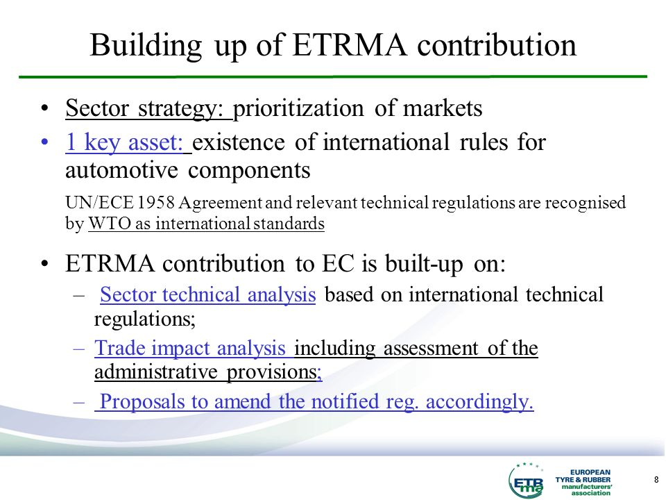 8 Building up of ETRMA contribution Sector strategy: prioritization of markets 1 key asset: existence of international rules for automotive components UN/ECE 1958 Agreement and relevant technical regulations are recognised by WTO as international standards ETRMA contribution to EC is built-up on: – Sector technical analysis based on international technical regulations; –Trade impact analysis including assessment of the administrative provisions; – Proposals to amend the notified reg.