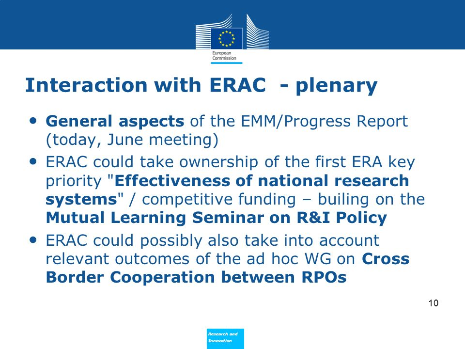Research and Innovation Research and Innovation Interaction with ERAC - plenary General aspects of the EMM/Progress Report (today, June meeting) ERAC could take ownership of the first ERA key priority Effectiveness of national research systems / competitive funding – builing on the Mutual Learning Seminar on R&I Policy ERAC could possibly also take into account relevant outcomes of the ad hoc WG on Cross Border Cooperation between RPOs 10
