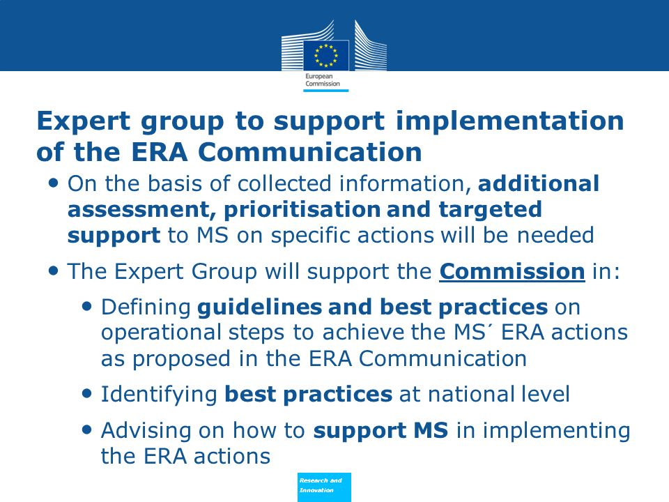 Research and Innovation Research and Innovation Expert group to support implementation of the ERA Communication On the basis of collected information, additional assessment, prioritisation and targeted support to MS on specific actions will be needed The Expert Group will support the Commission in: Defining guidelines and best practices on operational steps to achieve the MS´ ERA actions as proposed in the ERA Communication Identifying best practices at national level Advising on how to support MS in implementing the ERA actions