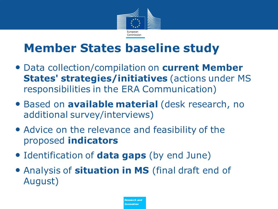 Research and Innovation Research and Innovation Member States baseline study Data collection/compilation on current Member States strategies/initiatives (actions under MS responsibilities in the ERA Communication) Based on available material (desk research, no additional survey/interviews) Advice on the relevance and feasibility of the proposed indicators Identification of data gaps (by end June) Analysis of situation in MS (final draft end of August)