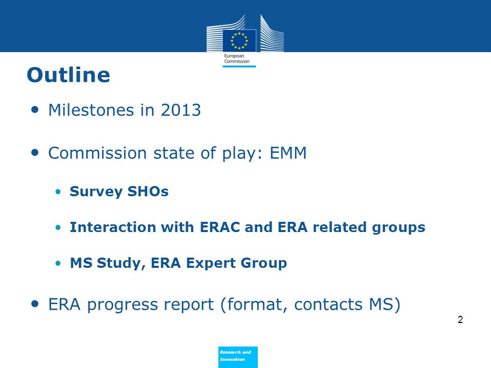 Research and Innovation Research and Innovation Outline Milestones in 2013 Commission state of play: EMM Survey SHOs Interaction with ERAC and ERA related groups MS Study, ERA Expert Group ERA progress report (format, contacts MS) 2