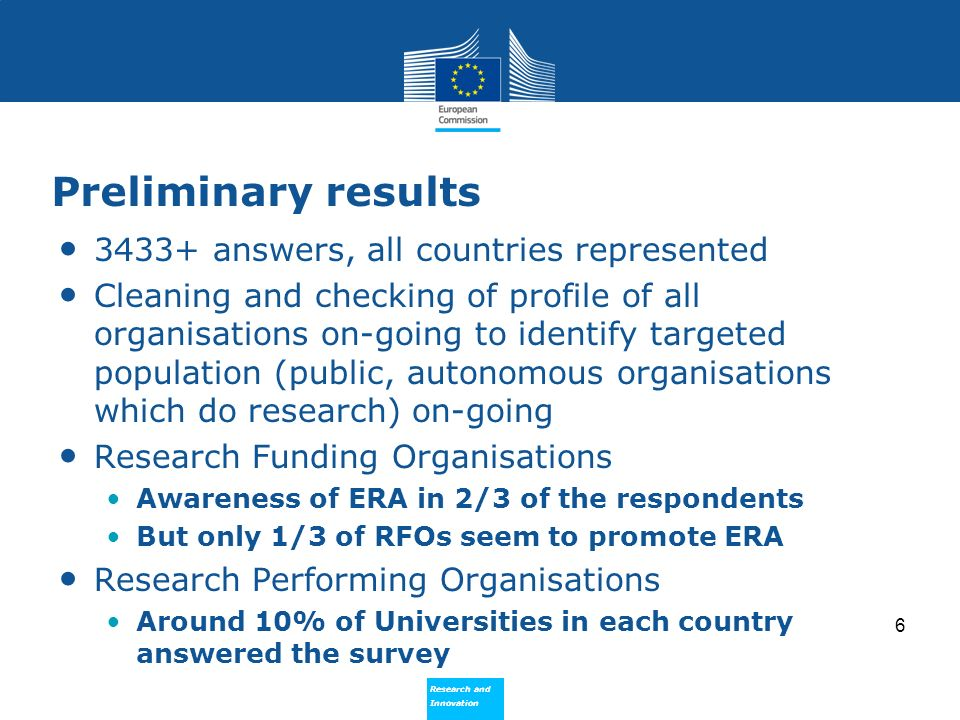 Research and Innovation Research and Innovation Preliminary results 3433+ answers, all countries represented Cleaning and checking of profile of all organisations on-going to identify targeted population (public, autonomous organisations which do research) on-going Research Funding Organisations Awareness of ERA in 2/3 of the respondents But only 1/3 of RFOs seem to promote ERA Research Performing Organisations Around 10% of Universities in each country answered the survey 6