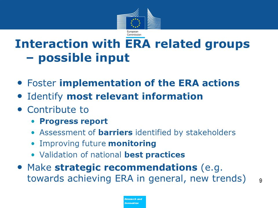 Research and Innovation Research and Innovation Interaction with ERA related groups – possible input Foster implementation of the ERA actions Identify most relevant information Contribute to Progress report Assessment of barriers identified by stakeholders Improving future monitoring Validation of national best practices Make strategic recommendations (e.g.