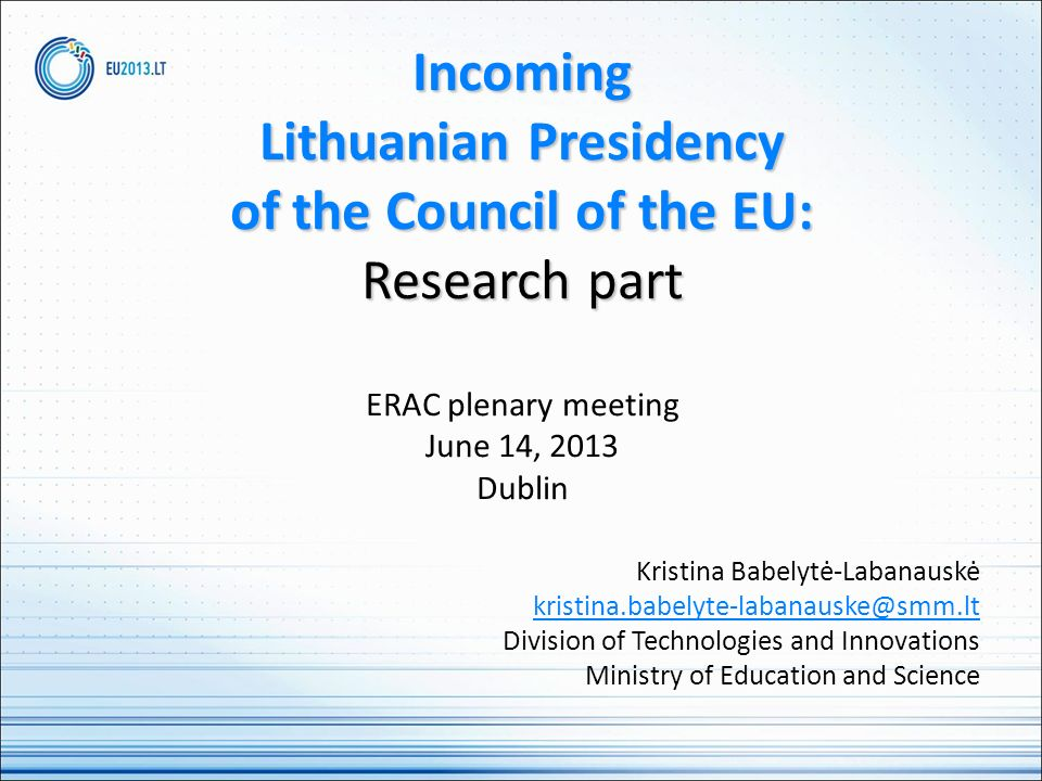 Incoming Lithuanian Presidency of the Council of the EU: Research part Incoming Lithuanian Presidency of the Council of the EU: Research part ERAC plenary meeting June 14, 2013 Dublin Kristina Babelytė-Labanauskė kristina.babelyte-labanauske@smm.lt Division of Technologies and Innovations Ministry of Education and Science