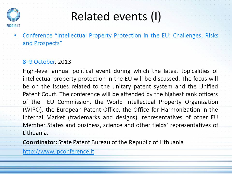 Related events (I) Conference Intellectual Property Protection in the EU: Challenges, Risks and Prospects 8–9 October, 2013 High-level annual political event during which the latest topicalities of intellectual property protection in the EU will be discussed.