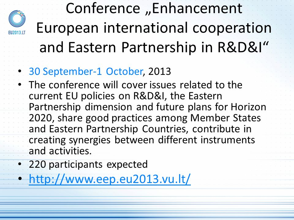 Conference Enhancement European international cooperation and Eastern Partnership in R&D&I 30 September-1 October, 2013 The conference will cover issues related to the current EU policies on R&D&I, the Eastern Partnership dimension and future plans for Horizon 2020, share good practices among Member States and Eastern Partnership Countries, contribute in creating synergies between different instruments and activities.